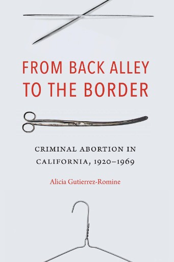From Back Alley to the Border : Criminal Abortion in California, 1920-1969