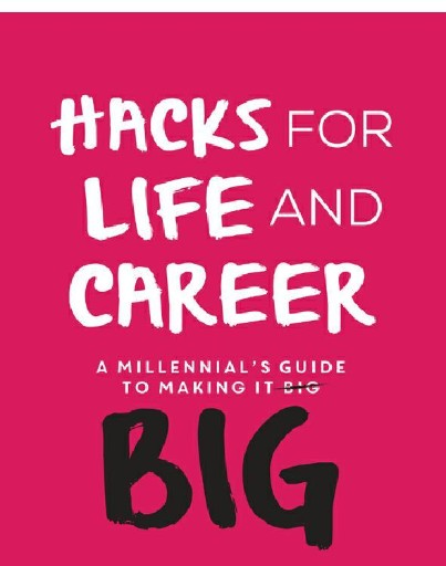 Hacks for Life and Career : A Millennial's Guide to Making It Big