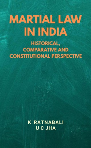 Martial Law in India : Historical, Comparative and Constitutional Perspective