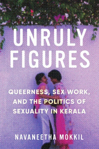 Unruly Figures : Queerness, Sex Work, and the Politics of Sexuality in Kerala