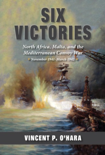 Six Victories : North Africa, Malta, and the Mediterranean Convoy War, November 1941–March 1942