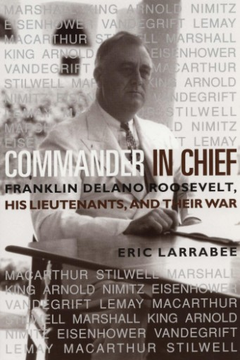 Commander in Chief : Franklin Delano Roosevelt, His Lieutenants and Their War