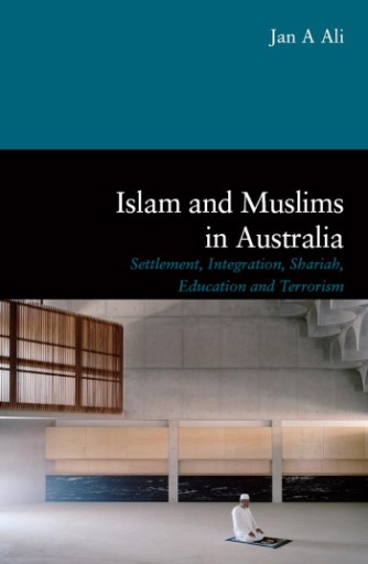 Islam and Muslims in Australia : Settlement, Integration, Shariah, Education and Terrorism