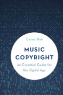 Music Copyright : An Essential Guide for the Digital Age Book Jacket Authors: Casey Rae