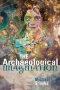 From Antiquarian to Archaeologist : The History and Philosophy of Archaeology
