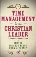 Time-Management-for-the-Christian-Leader-:-Or-How-to-Squeeze-Blood-From-a-Turnip